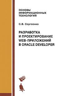 С. В. Сергеенко Разработка и проектирование Web-приложений Oracle Developer эффективное проектирование приложений oracle