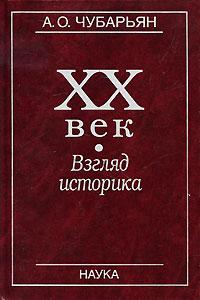 ХХ век. Взгляд историка. А. О. Чубарьян