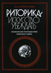 Е. Н. Корнилова Риторика - искусство убеждать. Своеобразие публицистики античного мира