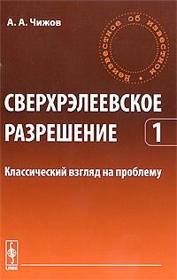 А. А. Чижов Сверхрэлеевское разрешение. Том 1. Классический взгляд на проблему
