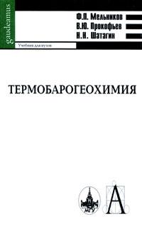 Термобарогеохимия. Ф. П. Мельников, В. Ю. Прокофьев, Н. Н. Шатагин