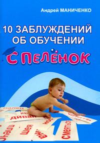 Андрей Маниченко 10 заблуждений об обучении с пеленок говорим с пеленок