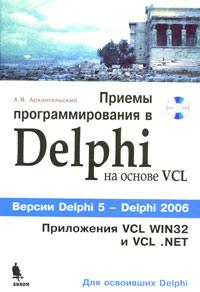 Приемы программирования в  Delphi на основе VCL (+ CD-ROM). А. Я. Архангельский