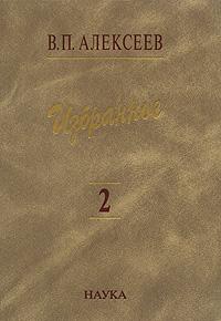 В. П. Алексеев В. П. Алексеев. Избранное. В 5 томах. Том 2. Антропогеография