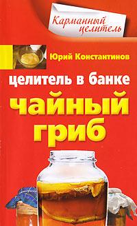 Юрий Константинов Целитель в банке. Чайный гриб чайный гриб