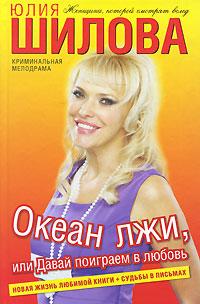 Юлия Шилова Океан лжи, или Давай поиграем в любовь юлия шилова время лечит или не ломай мне жизнь и душу