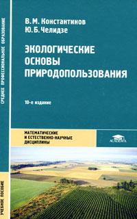 Экологические основы природопользования. В. М. Константинов, Ю. Б. Челидзе