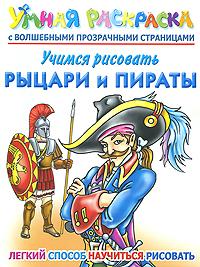Учимся рисовать. Рыцари и пираты. Умная раскраска с волшебными прозрачными страницами. А. В. Рахманов