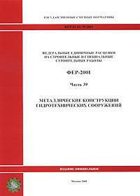 Федеральные единичные расценки на строительные и специальные строительные работы. ФЕР-2001. Часть 39. Металлические конструкции гидротехнических сооружений