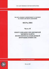 Федеральные единичные расценки на монтаж оборудования. ФЕРм-2001. Часть 18. Оборудование предприятий химической и нефтеперерабатывающей промышленности