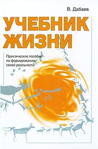 Учебник жизни. Практическое пособие по формированию своей реальности. В. Дабаев