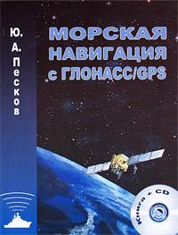 Ю. А. Песков Морская навигация с ГЛОНАСС/GPS (+ CD-ROM)