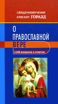 Священномученик епископ Горазд 1168 вопросов и ответов о Православной вере все о православной вере