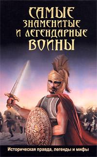 Самые знаменитые и легендарные воины. Историческая правда, легенды и мифы