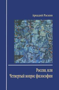 Аркадий Раскин Россия, или Четвертый вопрос философии