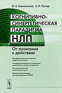О. Е. Баксанский, Е. Н. Кучер. Когнитивно-синергетическая парадигма НЛП. От познания к действию