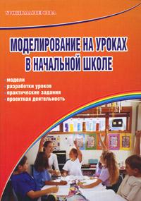 Моделирование на уроках в начальной школе. Модели, разработки уроков, практические задания, проектная деятельность