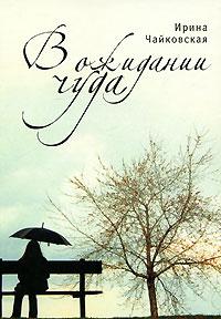 Ирина Чайковская В ожидании чуда никольская ирина книги
