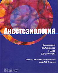 Анестезиология. Под редакцией А. Р. Айткенхеда, Г. Смита, Д. Дж. Роуботама