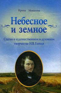 Ирина Монахова Небесное и земное. Статьи о художественном и духовном творчестве Н. В. Гоголя