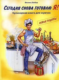 Феликс Вебер Сегодня снова готовлю Я! Кулинарная книга для мужчин. Новые рецепты