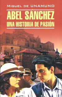 Miguel de Unamuno Abel Sanchez: Una historia pasion