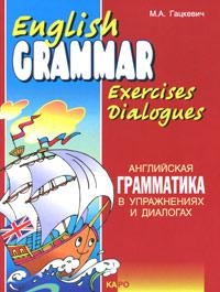 English Grammar Exercises Dialogues / Английская грамматика в упражнениях и диалогах. Книга 1. М. А. Гацкевич