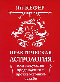 Практическая астрология, или Искусство предвидения и противостояние судьбе. Ян Кефер