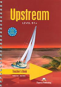 Virginia Evans, Jenny Dooley Upstream: Level B1+: Teacher's Book betsis a mamas l the grammar files english usage intermediate level b1 student s book
