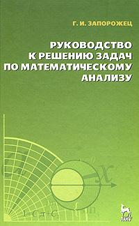 Г. И. Запорожец Руководство к решению задач по математическому анализу л д кудрявцев а д кутасов в и чехлов м и шабунин сборник задач по математическому анализу в 3 томах том 2 интегралы ряды