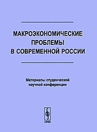 Макроэкономические проблемы в современной России. Материалы студенческой научной конференции