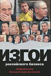 Башкирова В., Соловьев А., сост. Изгои российского бизнеса. Подробности большой игры на вылет