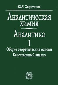 Ю. Я. Харитонов Аналитическая химия (аналитика). В 2 книгах. Книга 1. Общие теоретические основы. Качественный анализ шерлинг ю парадокс книга 1 и 2 двухсторонняя