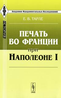 Е. В. Тарле Печать во Франции при Наполеоне I