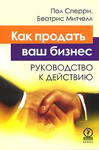 Пол Сперри, Беатрис Митчелл Как продать ваш бизнес. Руководство к действию как спасти свой бизнес руководство к действию для мелких и средних предпринимателей