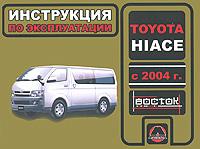 И. В. Горпинченко, М. Е Мирошниченко Toyota Hiace с 2004 года выпуска. Инструкция по эксплуатации