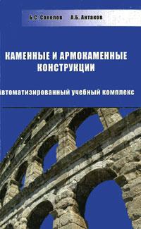 Б. С. Соколов, А. Б. Антаков Каменные и армокаменные конструкции (+ CD-ROM)