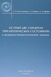 А. П. Колесниченко, Г. В. Грицан, А. И. Грицан Острый ДВС-синдром при критических состояниях в акушерско-гинекологической клинике
