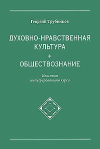 Георгий Трубников. Духовно-нравственная культура + обществознание. Конспект интегрированного курса