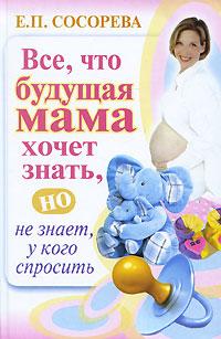 Все, что будущая мама хочет знать, но не знает, у кого спросить