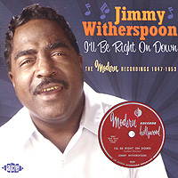 Джимми Уизерспун Jimmy Witherspoon. I'll Be Right On Down. The Modern Recordings 1947-1953
