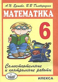 А. П. Ершова, В. В. Голобородько Математика. 6 класс. Самостоятельные и контрольные работы самостоятельные и контрольные работы по курсу математика или по курсу математика и информатика 1 класс