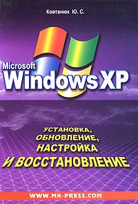 Ю. С. Ковтанюк Windows XP. Установка, обновление, настройка и восстановление внутреннее устройство microsoft windows 6 е изд