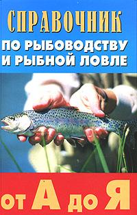 Справочник по рыбоводству и рыбной ловле от А до Я. Григорий Скляров,Петр Ивашков,Галина Викулина