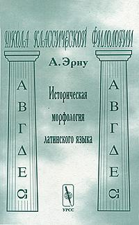 А. Эрну. Историческая морфология латинского языка