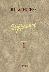 В. П. Алексеев В. П. Алексеев. Избранное в 5 томах. Том 1. Антропогенез