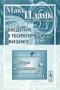 Макс Планк Введение в теоретическую физику. Общая механика планк м введение в теоретическую физику том ii механика деформируемых тел пер с нем