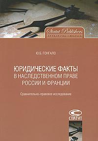 Ю. Б. Гонгало Юридические факты в наследственном праве России и Франции. Сравнительно-правовое исследование цена и фото