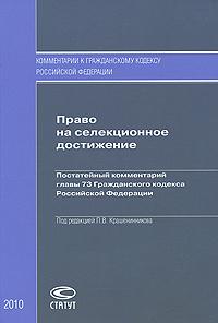 Под редакцией П. В. Крашенникова Право на селекционное достижение. Постатейный комментарий главы 73 Гражданского кодекса Российской Федерации