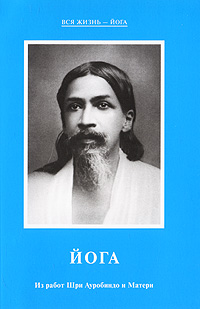 Йога. Из работ Шри Ауробиндо и Матери сердце йоги принципы построения индивидуальной практики